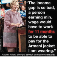 "Bad, Memes, and Work: ""The income  gap is so bad  a person  rus  earning min.  wage would  have to work  for 11 months  to be able to  pay for the  Armani jacket  I am wearing.""  Above: Hillary, during a speech on income inequality TM"