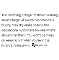 """SarcasmOnly: The incoming college freshman walking  around target all excited and nervous  buying their dry erase boards and  inspirational signs have no idea what's  about to hit them. You won't be """"keep  on keeping on"""" when you're in the  library at 3am crying Aesarcaam only SarcasmOnly"""