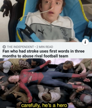 100% verified mad lad: THE INDEPENDENT 2 MIN READ  Fan who had stroke uses first words in three  months to abuse rival football team  carefully, he's a hero 100% verified mad lad