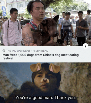 The hero we need: THE INDEPENDENT 4 MIN READ  Man frees 1,000 dogs from China's dog meat eating  festival  MEOHRONES  SHAMΕΡ) ΤΙΝΟ  You're a good man. Thank you. The hero we need