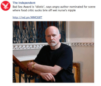 Bad, Crime, and Food: The Independent  Bad Sex Award is 'idiotic', says angry author nominated for scene  where food critic sucks brie off wet nurse's nipple  http://ind.pn/MMG68T garrettauthor: raedmagdon:  thefingerfuckingfemalefury:  brookietf:  thefingerfuckingfemalefury:  androxibot:  an-old-school-butch:   eazzy–pink:  curseworm:  saxifraga-x-urbium:  lord-kitschener:  That headline was a wild adventure from start to finish.  the bad sex awards are my favourite literary prize tho  i dont want to live anymore   Her pussy tasted like anchovies and her butthole smelled like tobacco. This is what straight men think is sexy and erotic.  If this man is married I feel so so SO sorry for his wife…   I had to put down my phone and walk around the room to calm down.  If I had to see this Monstrous Crime then you all have to suffer with me   LMAO  S I N   IF I HAVE TO SEEE THIS HORROR SO DO YOU. DON'T NOBODY EVER COMPLAIN ABOUT MY SMUT AGAIN.  I guess we're all spreading the fucking misery today.