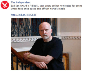 Bad, Food, and Sex: The Independent  Bad Sex Award is 'idiotic', says angry author nominated for scene  where food critic sucks brie off wet nurse's nipple  http://ind.pn/MMG68T curseworm:  saxifraga-x-urbium:  lord-kitschener:  That headline was a wild adventure from start to finish.  the bad sex awards are my favourite literary prize tho  i dont want to live anymore  Idk if I'm traumatized or impressed
