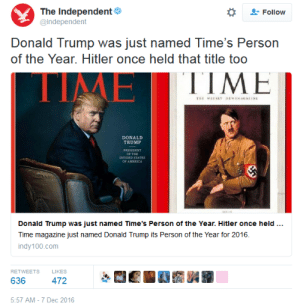 America, Donald Trump, and Tumblr: The Independent  Follow  @Independent  Donald Trump was just named Time's Person  of the Year. Hitler once held that title too  TIME  ΤΙΜΕ  TE WEEKLY NEWSMAGA INE  DONALD  TRUMP  PRESIDENT  OF THE  DIVIDED STATES  OF AMERICA  Donald Trump was just named Time's Person of the Year. Hitler once held ..  Time magazine just named Donald Trump its Person of the Year for 2016.  indy100.com  RETWEETS  LIKES  636  472  5:57 AM-7 Dec 2016 memehumor:  The Independent [UK]: Trump is Time person of the year. Hitler was, too. QED