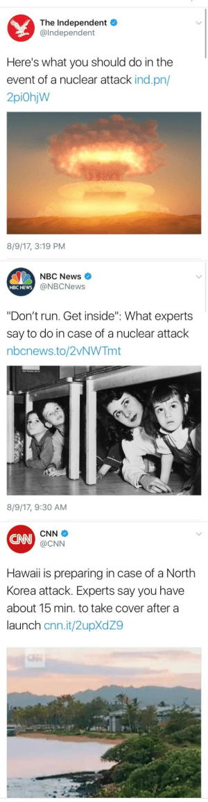 "Bad, cnn.com, and Fall: The Independent  @Independent  Here's what you should do in the  event of a nuclear attack ind.pn/  2piOhjW  8/9/17, 3:19 PM   NBC News  @NBCNews  NBC NEWS  ""Don't run. Get inside"". What experts  say to do in case of a nuclear attack  nbcnews.to/2VNWTmt  8/9/17, 9:30 AM   CN  CNN  @CNN  Hawaii is preparing in case of a North  Korea attack. Experts say you have  about 15 min. to take cover after a  launch cnn.it/2upXdZ9 lime-vodkaaa: goodshinyhunter:   tripprophet:   weavemama:  ladies and gentlemen we have officially reached the ""in case a nuclear attack happens"" phase……. [x]  This shit is wild.   There should be an amber alert or something to warn us, hopefully. But if you're so close to the blast that the entire outside flashes white your first priority is to get underneath the blastwave any way you can. After that you have 2 options: drive away or protect yourself from the radiation.  Option one is tough because literally everybody else is going to want to do this, and you could get stuck right in the fallout. And lemme tell you, if you're stuck out there when the ashes first fall for more than 15 minutes, you're dead. Radiation poisoning. Option two is harder, but has a better success rate. Get underground. Most houses have a crawlspace, but in this bad time just saw a fucking hole in your floor. Put table over hole. Pack some large containers (like tubs), with dirt, tight, and stack them on your table or wherever you're going to be directly underneath. you need 36 inches if dirt to be protected from the radiation poisoning. You could preemptively buy lead and stick that in a container with a lot of serface area, i forget how many inches you need vertically.  How ever much serface area the dirt/metal/lead covers is how much you and your party will be able to move around. As long as there's enough inches vertically you'll be good so long as you stay under it.  You gotta stay under there for at least 2 weeks, 3 to be sure.   Also, if you can see the mushroom cloud, stick your arm out as far as you can. Do a thumbs-up and close one eye. If your thumb is bigger than the cloud, you are safe. If the cloud is bigger or the same size as your thumb, then that means you are in the radiation zone and should evacuate immediately."