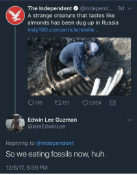 Blackpeopletwitter, Huh, and Fuck: The Independent @lndepend... . 3dv  A strange creature that tastes like  almonds has been dug up in Russia  indy100.com/article/stelle...  135 t0721 2,024  Edwin Lee Guzmarn  iamEdwinLee  Replying to @lndependent  So we eating fossils now, huh.  12/8/17, 8:39 PM <p>Why the fuck would you taste it?! (via /r/BlackPeopleTwitter)</p>