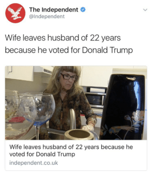 onyourleftbooob:Not all heroes wear capes: The Independent  @lndependent  Wife leaves husband of 22 years  because he voted for Donald Trump  Wife leaves husband of 22 years because he  voted for Donald Trump  independent.co.ulk onyourleftbooob:Not all heroes wear capes