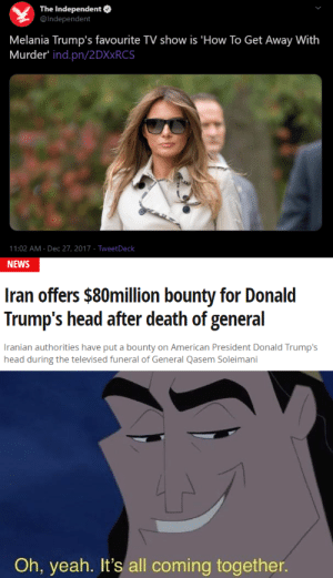 you'll never see it coming: The Independent O  @Independent  Melania Trump's favourite TV show is 'How To Get Away With  Murder' ind.pn/2DX×RCS  11:02 AM · Dec 27, 2017 · TweetDeck  NEWS  Iran offers $80million bounty for Donald  Trump's head after death of general  Iranian authorities have put a bounty on American President Donald Trump's  head during the televised funeral of General Qasem Soleimani  Oh, yeah. It's all coming together. you'll never see it coming