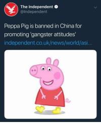 pig: The Independent o  @lndependent  Peppa Pig is banned in China for  promoting 'gangster attitudes'  independent.co.uk/news/world/asi...