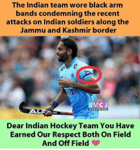 Hockey, Memes, and Respect: The Indian team wore black arm  bands condemning the recent  attacks on Indian soldiers along the  Jammu and Kashmir border  RV CJ  WWWW, RVCJ.COM  Dear Indian Hockey Team You Have  Earned our Respect Both on Field  And Off Field Respect! rvcjinsta