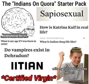 """Amazon, Life, and Starter Packs: The """"Indians On Quora"""" Starter Pack  Sapiosexual  How is Katrina Kaif in real  life?  thas been Scammed either by  Zomato or Amazon atleastonce  Answer Recommended for you  What is Indian thug life like?  What is my age if I was born in  1999?  @Bestindian  StarterPack  Do vampires exist in  Dehradun?  IITIAN  edit: my first 100 upvotes  yesss!  Certified Virgin* Thought it may belong here"""