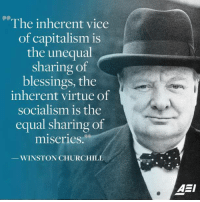 Some things never change!: The inherent vice  of capitalism is  the unequal  sharing of  blessings, the  inherent virtue of  socialism is the  equal sharing of  miseries.  WINSTON CHURCHILL  AEI Some things never change!