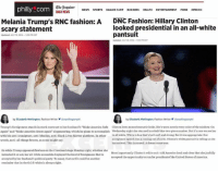 """(GC): The Inquirer  NEWS  SPORTS  philly com  EAGLES CAMP  BUSINESS  HEALTH  ENTERTAINMENT  FOOD  OPINION  Melania Trump's RNC fashion: A  DNC Fashion: Hillary Clinton  looked presidential in an all-white  Scary statement  pantsuit  Updated: JULY 19, 2016-538 EDT  Updated: JULY 28, 2016-932 PM EDT  by Elizabeth Wellington Fashion Writer  aewellingtonphl  by Elizabeth Wellington, Fashion Writer ewellingtonphl  Trump's forei  stands in stark contrast to her husband's""""Make America Safe nton lowes monochromatic looks. She's nearly every color ofthe rainbow, on  sworn Again"""" and Make America  Great Again"""" sloganeering, which he plans to accomplish Wednesday night she stunned in cobalt blue two-piece  number. But it's rare we see her  with his anti-immigrant, anti-Muslim, anti-Black Lives Matter platform. In other  in all white, White ishue that's both soft and strong. But it was appropriate: Her  acceptance speech  ming out of sorts, Clinton's white pantusit is tellingus she  words, anti-all things brown, as some might say.  has arrived This is surreal Adream come true.  So while Trump appeared flawless on the Cleveland stage Monday night, whether she  Most importantly Clinton's white suit told America loud and clear that she joyfully  intended it or not, her all-white ensemble displayed the kind foreignness that is  accepted the opportunity to run for presidentofthe United States of America.  accepted by her husband's political party. To many, that outfit could be another  reminder that in the GOP white is alwaysright. (GC)"""