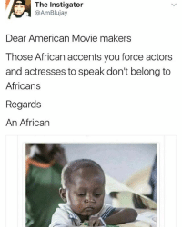 Memes, American, and Baba: The Instigator  @AmBlujay  Dear American Movie makers  Those African accents you force actors  and actresses to speak don't belong to  Africans  Regards  An African There are so many African based actors and actresses you know. No need to force accent. Brilliant ones too. 🙄🤷🏽‍♀️ Baba Suwe no fit replace Cedric the entertainer