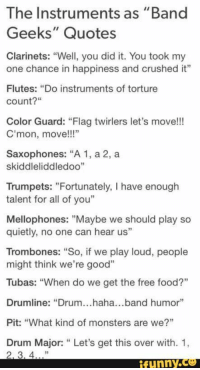 """marchingband, band, spongebobsquarepants: The Instruments as """"Band  Geeks"""" Quotes  Clarinets: """"Well, you did it. You took my  one chance in happiness and crushed it""""  Flutes: """"Do instruments of torture  count?""""  Color Guard: """"Flag twirlers let's move!!!  C'mon, move!!""""  Saxophones: """"A 1, a 2, a  skiddleliddledoo""""  Trumpets: """"Fortunately, I have enough  talent for all of you""""  Mellophones: """"Maybe we should play so  quietly, no one can hear us""""  Trombones: """"So, if we play loud, people  might think we're good""""  Tubas: """"When do we get the free food?""""  Drumline: """"Drum...haha...band humor""""  Pit: """"What kind of monsters are we?""""  Drum Major: """" Let's get this over with. 1,  ffunny.C marchingband, band, spongebobsquarepants"""