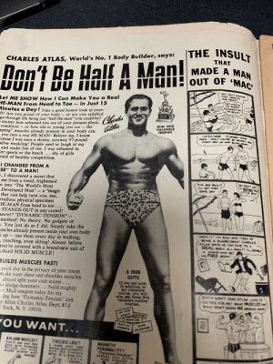 "Alive, Girls, and Head: |THE INSULT  THAT  CHARLES ATLAS, World's No. 1 Body Builder, says:  MADE A MAN  OUT OF 'MAC  Don't Be Half A Man!  HEY! QUIT KICKING  THAT SAND IN  OUR FACES!  Let ME SHO W How I Can Make You a Real  HE-MAN From Head to Toe  Minutes a Day! Take a good honest look at your-  Ir! Are you proud of your body – or are you satisfied  go through life being just ""half the man"" you could be?  • matter how ashamed you are of your present physi-  condition  THAT MANS  THE WORST  NUISANCE ON  THE BEACHН  in Just 15  Charles  atas  TAPLES ALAN  WIN THIS  VALUABLE  TROPHY  the  or how old or young you are  eping"" muscles already present in your body can  you into a real HE-MAN! Believe me, I know  cause I was once a skinny, scrawny 97-pound  alive weakling! People used to laugh at my  and make fun of me. I was ashamed to  For sports or the beach . .. shy of girls  Fraid of healthy competition.  USTEN HERE. ID SMASH YOUR  FACE ONLY YOURE SO SKINNY YOu  MIGHT DRY UP AND BLOW ANAY  ...  I CHANGED FROM A  ""SE"" TO A MAN!  , I discovered a secret that  me from a timid, frightened  w into ""The World's Most  Developed Man"" – a ""magic  that can help turn you, too,  rvellous physical specimen  HE-MAN from head to toe . . .  STANDS OUT in any crowd!  secret? ""DYNAMIC-TENSION"" –  method! No theory. No gadgets or  s. You just do as I did. Simply take the  uscles already present inside your own body  - up – use them every day in walking,  - reaching, even sitting! Almost before  you're covered with a brand-new suit of  K-hard SOLID MUSCLE!  OH DON'T LET  IT DOTHER YOU  LITTLE BOY!  THE BIG BULLY!  L GET EVEN  SOME DAY  CARH IT! M SICK AHD TIRED OF  BEING A SCARECROW! CHAGLES  ATLAS SAYS HE CAM GIVE ME A  REAL BOOY, ALL RIGHT! u cara  A STAMO AMD GET  HS FREE Bcox!  BUILDS MUSCLES FAST!  - each day in the privacy of your room  make your chest and shoulder muscles  - almost split your coat seams...  to sledge-hammers... build mighty  re! Mail coupon today for my  sving how ""Dynamic-Tension"" can  cy Atlas. Charles Atlas, Dept. 81J  York, N. Y. 10010.  5 FREE  GIFTS  If you act now,  in addition to  my complete  course, you will  also get these five  Talusble outline  courses.  BOY! T DION'T TAKE ATLAS LONG TO  DO THIS FOR ME! AT  BULLY WONT SHOVE ME AROUND HAN  USCLEST  KARATE  YOU WANT...  RATS OF  BAND  STRE  ALANCING  81G ARM HUSCLEST  T' ee and  TIRELESS LEGST  Imake your legs  MAGHETIC  PERSONALITY?  ante Tenaln 1980's advertisement for (dare i say), fight milk. For bodyguards, by bodyguards."