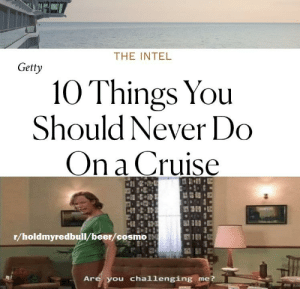 Beer, Cruise, and Intel: THE INTEL  Getty  10 Things You  Should Never Do  On a Cruise  r/holdmyredbull/beer/cosmo  Are you challenging  me? Bring it on
