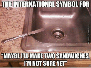 """Maybe i will, maybe i wont.: THE INTERNATIONAL SYMBOL FOR  MAYBE FLLMAKE TWOSANDWICHES  I'M NOT SURE YET"""" Maybe i will, maybe i wont."""