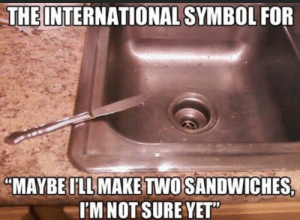 "Ah yes, little body language signals.: THE INTERNATIONAL SYMBOL FOR  ""MAYBE ILL MAKE TWO SANDWICHES,  I'M NOT SURE YET"" Ah yes, little body language signals."