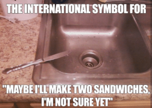 "We've all been there: THE INTERNATIONAL SYMBOL FOR  ""MAYBEI'LL MAKE TWO SANDWICHES  I'M NOT SURE YET"" We've all been there"