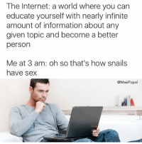 Hahah @superdeluxe is hilarious: The Internet: a world where you can  educate yourself with nearly infinite  amount of information about any  given topic and become a better  person  Me at 3 am: oh so that's how snails  have sex  @MasiPopal Hahah @superdeluxe is hilarious