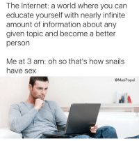 Funny, Internet, and Sex: The Internet: a world where you can  educate yourself with nearly infinite  amount of information about any  given topic and become a better  person  Me at 3 am: oh so that's how snails  have sex  @MasiPopal Informative.
