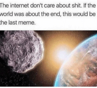 "Internet, Meme, and Shit: The internet don't care about shit. If the  was about the end, this would be  world  the last meme. <p><a href=""https://stuff-n-n0nsense.tumblr.com/post/175822282373/purple-dawn-that-looks-old-today-it-would-be"" class=""tumblr_blog"">stuff-n-n0nsense</a>:</p><blockquote> <p><a href=""https://purple-dawn.tumblr.com/post/175815627718/that-looks-old-today-it-would-be"" class=""tumblr_blog"">purple-dawn</a>:</p>  <blockquote> <p>that looks old. today it would be</p> <figure class=""tmblr-full"" data-orig-height=""350"" data-orig-width=""590""><img src=""https://78.media.tumblr.com/85368d32d8707f54625cf2e4143ee53f/tumblr_inline_pbrdrp4Rdm1tx4twx_540.jpg"" data-orig-height=""350"" data-orig-width=""590""/></figure></blockquote>  <p>The end of the world is so sad Alexa play Despacito</p> </blockquote>"