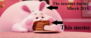 I predict Pancake Bunny is gonna be the meme of the month. by JesseRoxII FOLLOW 4 MORE MEMES.: The internet during  March 2018  This meme I predict Pancake Bunny is gonna be the meme of the month. by JesseRoxII FOLLOW 4 MORE MEMES.