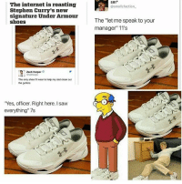 "😂😂😂😂: The internet is roasting  Stephen Curry's new  signature Under Armour  shoes  Zach Harper G  The only shoe ITI wear to help my dad clean out  the gutters  ""Yes, officer. Right here. saw  everything"" 7s  Sm  @small faction  The ""let me speak to your  manager"" 11's 😂😂😂😂"