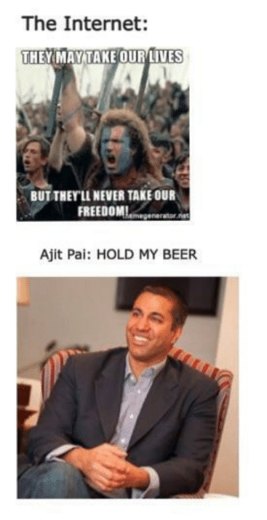 Rip net neutrality by _king_axel FOLLOW 4 MORE MEMES.: The Internet:  THEYMAY TAKE OUR IVES  BUT THEY'LL NEVER TAKE OUR  FREEDOMmegenarator.et  Ajit Pai: HOLD MY BEER Rip net neutrality by _king_axel FOLLOW 4 MORE MEMES.