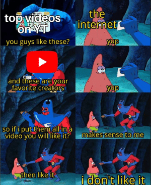 No, I don't think i will.: the  internet  top videos  on YT  yup  you guys like these?  and these are your  favorite creators  yup  00  so if i put them all in a  video you will like it?  makes sense to me  then like it  i don't like it No, I don't think i will.