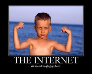 internet tough guys.: THE INTERNET  We are all tough guys here. internet tough guys.
