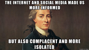 What do you think, Imgur?: THE INTERNETAND SOCIAL MEDIA MADE US  MORE INFORMED  BUT ALSO COMPLACENT AND MORE  ISOLATED  made on imgur What do you think, Imgur?