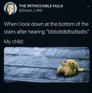 "Oh look it's me as a parent (via /r/BlackPeopleTwitter): THE INTHICCABLE HULK  @Steph_IWill  When I look down at the bottom of the  stairs after hearing ""bbbdtdtdtsdtsdts""  My child: Oh look it's me as a parent (via /r/BlackPeopleTwitter)"