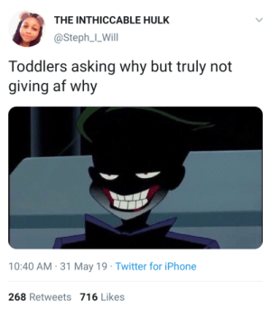 I got one word for ya (via /r/BlackPeopleTwitter): THE INTHICCABLE HULK  @Steph_L_Will  Toddlers asking why but truly not  giving af why  10:40 AM 31 May 19 Twitter for iPhone  268 Retweets 716 Likes I got one word for ya (via /r/BlackPeopleTwitter)