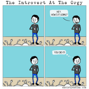 Introvert, Orgy, and Com: The Introvert At The Orgy  HEY  HOW'S IT GOING?  YOU DID ITI  LNbL2l.  anxietyandink.com The Introvert [OC]