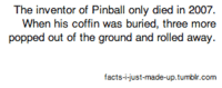 Facts, Tumblr, and Com: The inventor of Pinball only died in 2007.  When his coffin was buried, three more  popped out of the ground and rolled away  facts-i-just-made-up.tumblr.com