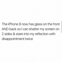 Savage: The iPhone 8 now has glass on the front  AND back so l can shatter my screen orn  2 sides & stare into my reflection with  disappointment twice Savage