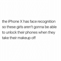 Lmfaooooo 😂😂😂😂: the iPhone X has face recognition  so these girls aren't gonna be able  to unlock their phones when they  take their makeup off Lmfaooooo 😂😂😂😂