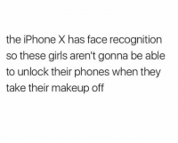 😂😂💀: the iPhone X has face recognition  so these girls aren't gonna be able  to unlock their phones when they  take their makeup of 😂😂💀