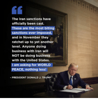 Ratchet, Business, and Iran: The Iran sanctions have  officially been cast.  These are the most biting  sanctions ever imposed,  and in November they  ratchet up to yet another  level. Anyone doing  business with Iran will  NOT be doing business  with the United States.  I am asking for WORLD  PEACE, nothing less!  2  PRESIDENT DONALD J. TRUMP The Iran sanctions have officially been cast. I am asking for WORLD PEACE, nothing less!
