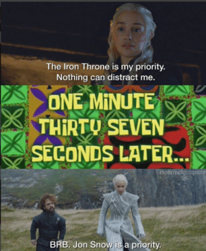 game-of-thrones-fans:  When your an idiot for going beyond the wall, but it doesn't matter because she loves you: The Iron Throne is my priority.  Nothing can distract me.  ONE MINUTE  THİRTU SEVEN  SECONDS LATER.  ncorrectgotquote  BRB. Jon Snow is a priority game-of-thrones-fans:  When your an idiot for going beyond the wall, but it doesn't matter because she loves you