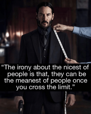 "The Irony: ""The irony about the nicest of  people is that, they can be  the meanest of people once  you cross the limit."""