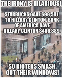 America, Friends, and Hillary Clinton: THE IRONY IS HILARIOUS!  STARBUCKS GAVES98581  TO HILLARY CLINTON BANK  OFAMERICA GAVE  HILLARY CLINTON S466,389  SORIOTERS SMASH  OUT THEIR WINDOWS! Uninformed idiots are easily duped... 🇺🇸🇺🇸🇺🇸🇺🇸🇺🇸🇺🇸🇺🇸🇺🇸🇺🇸🇺🇸🇺🇸🇺🇸🇺🇸🇺🇸🇺🇸🇺🇸🇺🇸🇺🇸🇺🇸 crookedhillary neverhillary patriots trump government teaparty veterans trumppence2016 maga pjnet tcot truth usa americafirst politics 2a gop wakeupamerica america godblessamerica obama donaldtrump military hillaryclinton conservatives conservative liberty constitution 🇺🇸🇺🇸🇺🇸🇺🇸🇺🇸🇺🇸🇺🇸🇺🇸🇺🇸🇺🇸🇺🇸🇺🇸🇺🇸🇺🇸🇺🇸🇺🇸🇺🇸🇺🇸🇺🇸🇺🇸 ‼️‼️TURN ON POST NOTIFICATIONS AND TAG FRIENDS‼️‼️ 🇺🇸🇺🇸🇺🇸🇺🇸🇺🇸🇺🇸🇺🇸🇺🇸🇺🇸🇺🇸🇺🇸🇺🇸🇺🇸🇺🇸🇺🇸🇺🇸🇺🇸🇺🇸🇺🇸🇺🇸 ❗️Partners❗️ 🇺🇸🇺🇸🇺🇸🇺🇸🇺🇸🇺🇸🇺🇸🇺🇸🇺🇸🇺🇸🇺🇸🇺🇸🇺🇸🇺🇸🇺🇸🇺🇸🇺🇸🇺🇸🇺🇸🇺🇸 @the_typical_liberal @muricans_only @non_liberal_conservative @conservative.inc @vastrightwingconspiracy @deplorablyconservative 🇺🇸🇺🇸🇺🇸🇺🇸🇺🇸🇺🇸🇺🇸🇺🇸🇺🇸🇺🇸🇺🇸🇺🇸🇺🇸🇺🇸🇺🇸🇺🇸🇺🇸🇺🇸🇺🇸🇺🇸 SIGN UP FOR NEWSLETTER: http:-bit.ly-28QCd1e WEBSITE: http:-thelastgreatstand.com 🇺🇸🇺🇸🇺🇸🇺🇸🇺🇸🇺🇸🇺🇸🇺🇸🇺🇸🇺🇸🇺🇸🇺🇸🇺🇸🇺🇸🇺🇸🇺🇸🇺🇸🇺🇸🇺🇸🇺🇸 FREE GUIDE to Survive Martial Law - https:-thelastgreatstand.com-freemartiallawguide- 🇺🇸🇺🇸🇺🇸🇺🇸🇺🇸🇺🇸🇺🇸🇺🇸🇺🇸🇺🇸🇺🇸🇺🇸🇺🇸🇺🇸🇺🇸🇺🇸🇺🇸🇺🇸🇺🇸🇺🇸