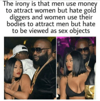 Gold Digger, Memes, and Irony: The irony is that men use money  to attract women but hate gold  diggers and Women use their  bodies to attract men but hate  to be viewed as sex objects 😳😳😳😳 let the church say amen !!!! 🙌🏾🙌🏾🙌🏾 @hoodvineunrated