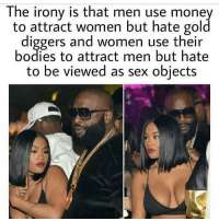 "Gold Digger, Journey, and Memes: The irony is that men use money  to attract women but hate gold  diggers and women use their  bodies to attract men but hate  to be viewed as sex objects Who are you begging for validation from? What are you really doing? Really chatting sh*t or a really good person... Really trying your hardest to help better yourself and you people, or really not doing much but talking like you are... Really spiritual or really materialistic. You can't be both. So many people are on this fake deep sh*t. Depth is your lifestyle, your actions, your integrity, what you do everyday. Good intentions alone aren't good enough. You will do good if you want to. You can't be surface deep. Throwing the word real around like it's a Drake music video... Why bother? Either be really true to your heart and be a progressive positive human being, who contributes wonders to the human experience, or just meander through life figuring stuff out, or be a horrible human whose actions negatively affect others. But if you are real good, or really a beautiful soul, or you are really indifferent, really not helping or really just on your journey, but you will really get there... or you are really horrible, really destroying souls through your greed and really a devil, who devalues life. But please don't be lost professing that you are real, because some rapper said that the worshiping of vanity, materialism, money and narcissistic behaviour, drug abuse, alcoholism and a generally gluttonous useless (to the betterment of humanity) lifestyle is real. It's not. You can't be real and superficial, you can't be tall and short. The club isn't real, materialism isn't real, superficiality isn't real. Real isn't profit margins for destructive corporations. Real is being honest, are you being honest? Some people live in sewage and starve everyday, all of their lives until they die. Why don't you be really helpful and talk about that, better yet help solve it. But don't be a part of the problem, do nothing to help others, actually cause a class greater divide between humans with your lifestyle, then talk about real. If you do this you are really a fool, who need to find themselves or you are really selfish and people like me will call you out, ""but you can't judge"" errm yes I can, because I really don't give a f*ck who I offend. Amun Ra ✊🏿 chakabars"