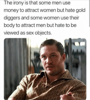 Money, Sex, and Irony: The irony is that some men us  money to attract women but hate gold  diggers and some women use their  body to attract men but hate to be  viewed as sex objects. 👌 💯