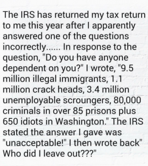 """Who did I leave out???: The IRS has returned my tax return  to me this year after I apparently  answered one of the questions  incorrectly.. In response to the  question, """"Do you have anyone  dependent on you?"""" I wrote, """"9.5  million illegal immigrants, 1.1  million crack heads, 3.4 million  unemployable scroungers, 80,000  criminals in over 85 prisons plus  650 idiots in Washington."""" The IRS  stated the answer I gave was  """"unacceptable!""""   then wrote back""""  Who did I leave out???"""" Who did I leave out???"""