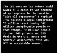 "Apparently, Food, and Irs: The IRS sent my Tax Return back!  AGAIN I guess it was because  of my response to the question  ""List all dependents"" I replied  12 million illegal immigrants;  ""3 million crack heads  42  million unemployable people on  food stamps,  ""2 million people  in over 243 prisons and 535  fools in the U.S. House and  Senate  Apparently, this was  NOT an acceptable answer."