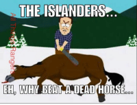 Horses, Memes, and Beats: THE ISLANDERS  EH HW BEAT A DEAD HORSE  DOO Gonna keep the smack talk to a minimum with #NYR rotating wins and losses lately. Since they won Saturday, they're due for a loss tonight against an Islanders team that has under performed this season.