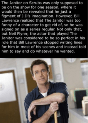 Love this guy.: The Janitor on Scrubs was only supposed to  be on the show for one season, where it  would then be revealed that he just a  figment of J.D's imagination. However, Bill  Lawrence realized that The Janitor was too  funny of a character to get rid of, so he was  signed on as a series regular. Not only that,  but Neil Flynn; the actor that played The  Janitor was considered to be so perfect in his  role that Bill Lawrence stopped writing lines  for him in most of his scenes and instead told  him to say and do whatever he wanted. Love this guy.